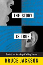 The Story is True : The Art and Meaning of Telling Stories - Bruce Jackson