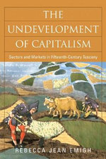 The Undevelopment of Capitalism : Sectors and Markets in Fifteenth-Century Tuscany - Rebecca Jean Emigh