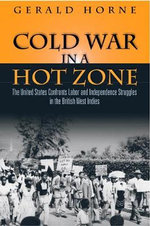 Cold War in a Hot Zone : The United States Confronts Labor and Independence Struggles in the British West Indies - Gerald C. Horne