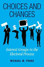 Choices and Changes : Interest Groups in the Electoral Process - Michael Franz