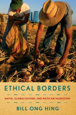 Ethical Borders : NAFTA, Globalization, and Mexican Migration - Bill Ong Hing