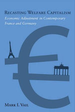 Recasting Welfare Capitalism : Economic Adjustment in Contemporary France and Germany - Mark I. Vail