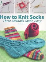 How to Knit Socks : Three Methods Made Easy - Edie Eckman