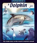 Uncover a Dolphin : The Inside Story on the Ocean's Smartest Animal! - David George Gordon