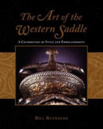 The Art of the Western Saddle : A Celebration of Style and Embellishment - Bill Reynolds