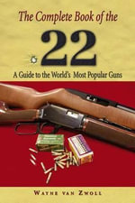 Complete Book of the .22 : A Guide to the World's Most Popular Guns - Wayne Van Zwoll