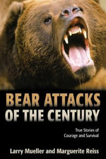 Bear Attacks of the Century : True Stories of Courage and Survival - Larry Mueller