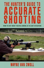 Hunter's Guide to Accurate Shooting : How to Hit What You're Aiming at in Any Situation - Wayne Van Zwoll