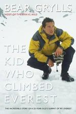 The Kid Who Climbed Everest : The Incredible Story of a 23-Year-Old's Summit of Mt. Everest - Bear Grylls