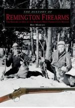 History of Remington Firearms : The History of One of the World's Most Famous Gun Makers - Roy Marcot