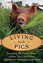 Living with Pigs : Everything You Need to Know to Raise Your Own Porkers - Chuck Wooster
