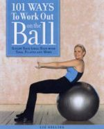 101 Ways to Work Out on the Ball : Sculpt Your Ideal Body with Pilates, Yoga and More - Liz Gillies