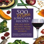 500 More Low-Carb Recipes : 500 All-New Recipes  from Around the World - Dana Carpender