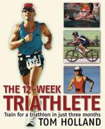 The 12-week Triathlete : Train for a Triathlon in Just Three Months - Tom Holland