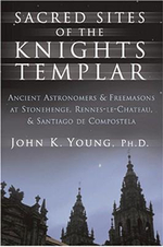 Sacred Sites of the Knights Templar : The Ancient Secrets Hidden in Stonehenge, Rennes-Le-Chateau and Santiago De Compostela - John K. Young