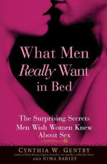 What Men Really Want In Bed : The Surprising Secrets Men Wish Women Knew about Sex - Cynthia Gentry