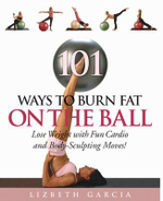 101 Ways to Burn Fat on the Ball : Lose Weight with Fun Cardio Moves and Body Sculpting Moves! - Lizbeth Garcia