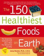 The 150 Healthiest Foods on Earth : The Surprising, Unbiased Truth About What You Should Eat and Why - Ph.D. Jonny Bowden