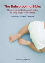 The Babyproofing Bible : The Exceedingly Thorough Guide to Keeping Your Child Safe from Crib to Kitchen to Car to Yard - Jennifer Bright Reich