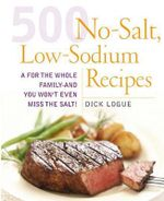 500 Low Sodium Recipes : Lose the Salt, Not the Flavor in Meals the Whole Family Will Love - Dick Logue