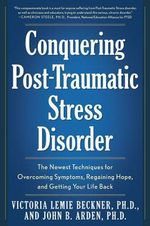 Conquering Post Traumatic Stress Disorder : The Newest Techniques for Overcoming Symptoms, Regaining Hope, and Getting Your Life Back - Victoria Lemie Beckner
