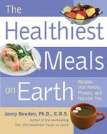 The Healthiest Meals on Earth : Recipes That Fortify, Protect, and Nourish You - Ph.D. Jonny Bowden