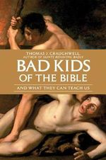 Bad Kids of the Bible : And What They Can Teach Us - Thomas J. Craughwell
