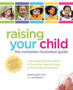 Raising Your Child: The Complete Illustrated Guide : A Parenting Timeline of What to Do at Every Age and Stage of Your Child's Development - Jen Meyers