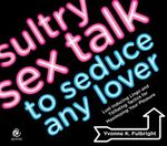 Sultry Sex Talk to Seduce Any Lover : Lust-Inducing Lingo and Titillating Tactics for Maximizing Your Pleasure - Yvonne K. Fulbright