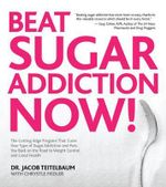 Beat Sugar Addiction Now! : The Cutting-Edge Programme That Cures Your Type of Sugar Addiction and Puts You Back on the Road to Weight Control and Good Health - Jacob Teitelbaum