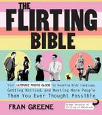 The Flirting Bible : How to Read the Body Language of Attraction and Win Over Anyone You Meet - Includes Step-by-step Photos to Guide Your Every Move! - Fran Greene