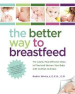 The Better Way to Breastfeed : The Latest, Most The Better Way To Feed Ansd Nuture Your Baby With Comfort And Ease - Robin Weiss