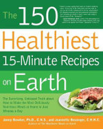 The 150 Healthiest 15-minute Recipes on Earth : The Surprising, Unbiased Truth About How to Make the Most Deliciously Nutritious Meals at Home - In Just Minutes a Day - Ph.D. Jonny Bowden