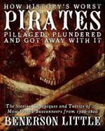 How History's Worst Pirates Pillaged, Plundered, and Got Away with it : The Stories, Techniques, and Tactics of the Most Feared Buccaneers from 1500-1800 - Benerson Little