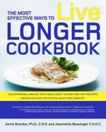 The Most Effective Ways to Live Longer Cookbook : The Surprising, Unbiased Truth About What to Eat to Prevent Disease, Feel Great, and Have Optimal Health and Longevity - Ph.D. Jonny Bowden