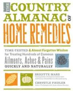 The Country Almanac of Home Remedies : Time-tested and Almost Forgotten Wisdom for Treating Hundreds of Common Ailments, Aches, and Pains Quickly and Naturally - Brigitte Mars