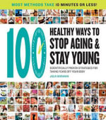 100 Best Ways to Stop Aging and Stay Young : Scientifically Proven Strategies for Taking Years Off Your Body - Julia Maranan