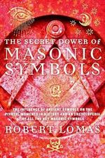 The Secret Power of Masonic Symbols : The Influence of Ancient Symbols on the Pivotal Moments in History and an Encyclopedia of All the Key Masonic Symbols - Robert Lomas