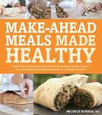 Mega-healthy, Mighty-delicious, Make-ahead Meals : Exceptionally Delicious and Nutritious Fix-and-freeze Recipes You Can Prepare in Advance and Enjoy at a Moment's Notice - Michele M. S. Borboa