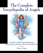 The Complete Encyclopedia of Angels : A Guide to 200 Celestial Beings to Help, Heal, and Assist You in Everyday Life - Susan Gregg