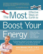 The Most Effective Ways to Boost Your Energy : The Surprising, Unbiased Truth About Using Nutrition, Exercise, Supplements, Stress Relief, and Personal Empowerment to Stay Energized All Day - Ph.D. Jonny Bowden