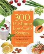 300 15-minute Low-carb Recipes : Hundreds of Delicious Meals That Let You Live Your Low-carb Lifestyle and Never Look Back - Dana Carpender
