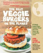 The Best Veggie Burgers on the Planet : 101 Flavor-packed Patties of 100% Vegan Goodness - With More Taste and Delicious Nutrition Than Anything You'd Find at the Store - Joni-Marie Newman