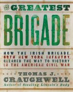 The Greatest Brigade : The History of the Civil War's Most Important and Complicated Unit, the Irish Brigade, 69th Infantry - Thomas J. Craughwell