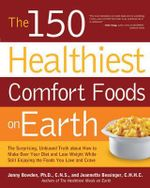 The 150 Healthiest Comfort Foods on Earth : The Surprising, Unbiased Truth About How You Can Make Over Your Diet and Lose Weight While Still Enjoying the Foods You Love and Crave - Jonny Bowden, Ph.D.