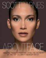 About Face : Amazing Transformations Using the Secrets of the Top Celebrity Makeup Artist - Scott Barnes