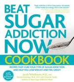 Beat Sugar Addiction Now Cookbook : 120 Recipes That Cure Your Type of Sugar Addiction and Help You Lose Weight and Feel Great! - Jacob Teitelbaum