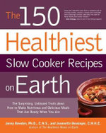 The 150 Healthiest Slow Cooker Recipes on Earth : The Surprising, Unbiased Truth About How to Make the Healthiest Slow Cooker Dishes - Ph.D. Jonny Bowden