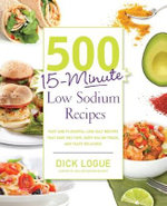 500 15-minute Low Sodium Recipes : Lose the Salt, Not the Flavor, with Fast and Fresh Recipes the Whole Family Will Love - Dick Logue