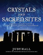 Crystals and Sacred Sites : Use Crystals to Access the Power of Sacred Landscapes for Personal Transformation - Judy H. Hall